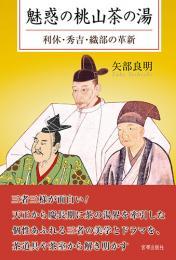 魅惑の桃山茶の湯 利休・秀吉・織部の革新  矢部良明 著