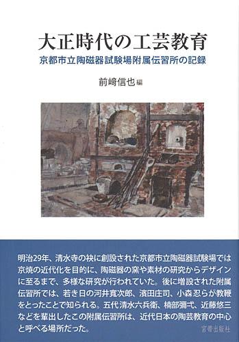 大正時代の工芸教育 京都市立陶磁器試験場付属伝習所の記録 前�ア信也 編