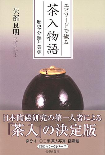 エピソードで綴る 茶入物語 —歴史・分類と美学— 矢部良明 著